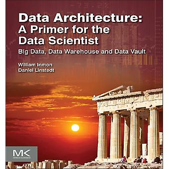Data Architecture: A Primer for the Data Scientist: Big Data Data Warehouse and Data Vault (Paperback) by Inmon William H. Linstedt Dan