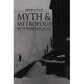 Myth and Metropolis - Walter Benjamin and the City by Graeme Gilloch -