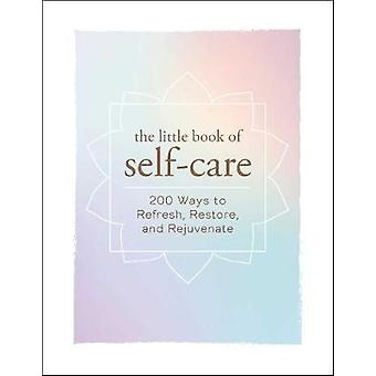 The Little Book of Self-Care - 200 Ways to Refresh - Restore - and Rej