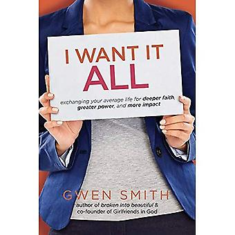 I Want It All: Exchanging Your Average Life for Deeper Faith, Greater Power, and More Impact (Smith Gwen)