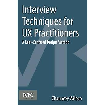 Interview Techniques for UX Practitioners A UserCentered Design Method by Wilson & Chauncey