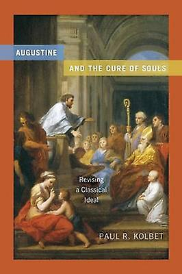 Augustine and the Cure of Souls Revising a Classical Ideal by Kolbet & Paul R.