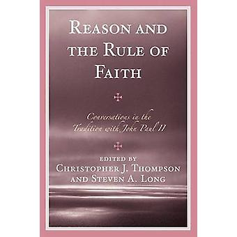 Reason and the Rule of Faith Conversations in the Tradition with John Paul II by Thompson & Christopher J.