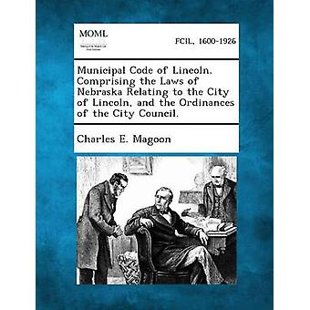 Municipal Code of Lincoln. Comprising the Laws of Nebraska Relating to the City of Lincoln and the Ordinances of the City Council. by Magoon & Charles E.