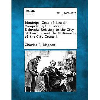 Municipal Code Lincoln. Bestående av lovene i Nebraska byen av Lincoln og ordinanser av bystyret. av Magoon & Charles E.
