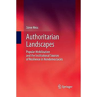Authoritarian Landscapes  Popular Mobilization and the Institutional Sources of Resilience in Nondemocracies by Hess & Steve