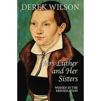 Mrs Luther and Her Sisters - Women in the Reformation by Derek Wilson