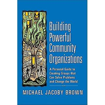 Building Powerful Community Organizations - A Personal Guide to Creati