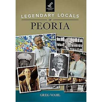Legendary Locals of Peoria by Greg Wahl - 9781467101738 Book