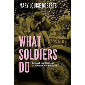 What Soldiers Do - Sex and the American GI in World War II France by M