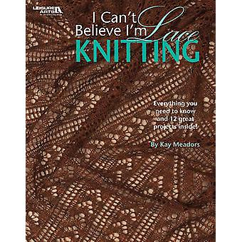 I Can't Believe I'm Lace Knitting by Kay Meadors - 9781601407214 Book