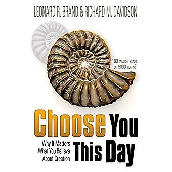 Choose You This Day: Why It Matters What You Believe about Creation