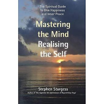 Mastering the Mind, Realising the Self: The Spiritual Guide to True Happiness and Inner Peace
