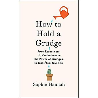 How to Hold a Grudge: From Resentment to Contentment--The Power of Grudges to Transform Your Life