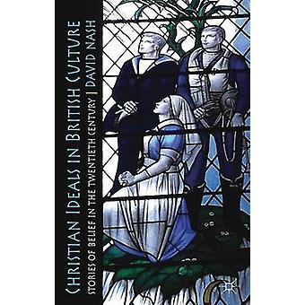 Christian Ideals in British Culture Stories of Belief in the Twentieth Century by Nash & David