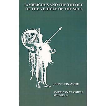 Iamblichus and the Theory of the Vehicle of the Soul by Finamore & John F.