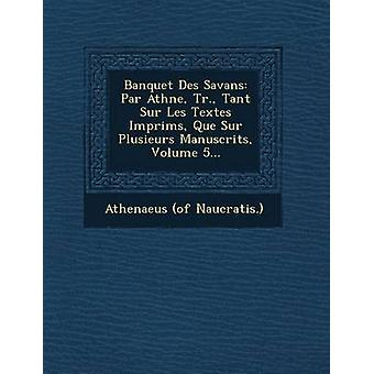 Banquet Des Savans Par Athne Tr. Tant Sur Les Textes Imprims Que Sur Plusieurs Manuscrits Volume 5... by Naucratis. & Athenaeus of