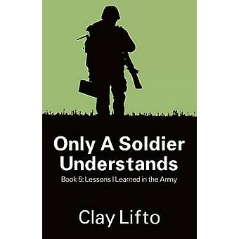 Only a Soldier Understands  Book 5 Lessons I Learned in the Army by Lifto & Clay