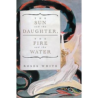 The Sun and the Daughter The Fire and the Water by White & Roses