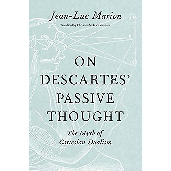 On Descartes' Passive Thought - The Myth of Cartesian Dualism by Profe