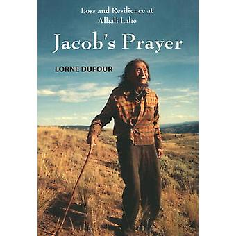 Jacob's Prayer - Loss and Resilience at Alkali Lake by Lorne Dufour -