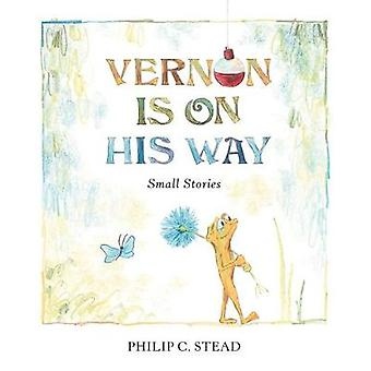 Vernon Is On His Way - Small Stories by Philip C. Stead - 978162672655