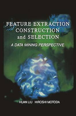 Feature Extraction Construction and Selection A Data Mining Perspective by Liu & Huan
