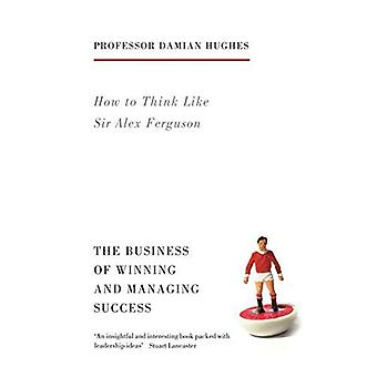How to Think Like Sir Alex Ferguson: The Business of Winning and Managing Success