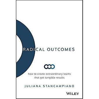 Radical Outcomes: How to Create Extraordinary Teams that Get Tangible Results