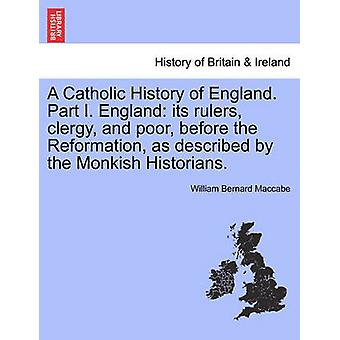 A Catholic History of England. Part I. England its rulers clergy and poor before the Reformation as described by the Monkish Historians. vol. III by Maccabe & William Bernard