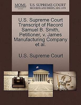 U.S. Supreme Court Transcript of Record Samuel B. Smith Petitioner v. James Manufactubague Company et al. by U.S. Supreme Court