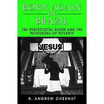 Born Again in Brazil The Pentecostal Boom and the Pathogens of Poverty by Chesnut & R. Andrew