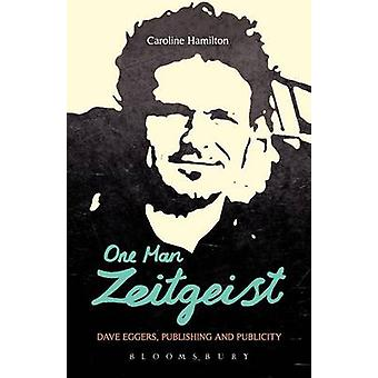 One Man Zeitgeist Dave Eggers Publishing and Publicity by Hamilton & Caroline D.