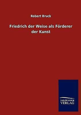 Friedrich der Weise als Frderer der Kunst by Bruck & Robert