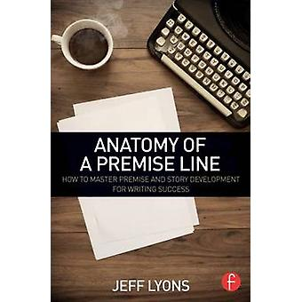 Anatomy of a Premise Line  How to Master Premise and Story Development for Writing Success by Lyons & Jeff