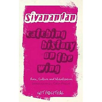 Catching History On The Wing Race Culture And Globalisation by Sivanandan & A.