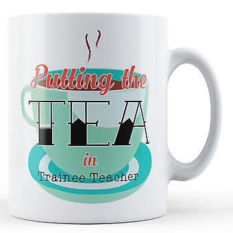 Putting The Tea In Trainee Teacher - Printed Mug