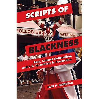 Scripts of Blackness - Race - Cultural Nationalism - and U.S. Colonial