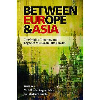Between Europe and Asia - The Origins - Theories - and Legacies of Rus