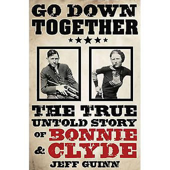 Go Down Together - The True - Untold Story of Bonnie and Clyde by Jeff