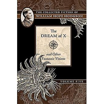 The Dream of X and Other Fantastic Visions: The Collected Fiction of William Hope Hodgson, Volume 5 (The Collected Fiction of William Hope Ho)