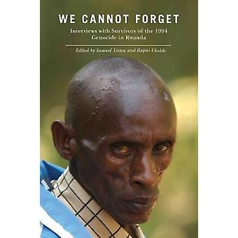 We Cannot Forget Interviews with Survivors of the 1994 Genocide in Rwanda by Totten & Samuel