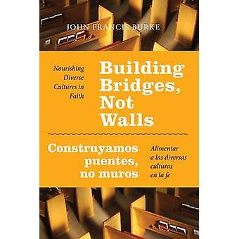 Building Bridges Not Walls  Construyamos Puentes No Muros Nourishing Diverse Cultures in Faith  Alimentar a Las Diversas Culturas En La Fe by Burke & John Francis