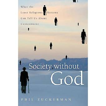 Society Without God What the Least Religious Nations Can Tell Us about Contentment by Zuckerman & Phil