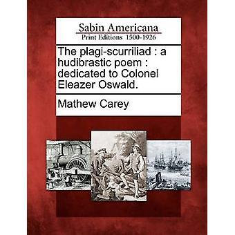 Plagiscurriliad ein hudibrastic Gedicht, Oberst Eleazer Oswald gewidmet. von Carey & Mathew