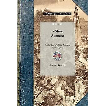 Short Account of That Part of Africa With Respect to the Fertility of the Country The Good Disposition of Many of the Natives and the Manner by Whi by Benezet & Anthony