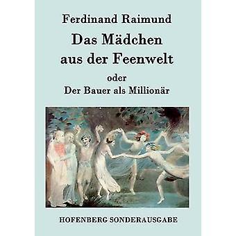 Das Mdchen aus der Feenwelt oder Der Bauer als Millionr by Ferdinand Raimund