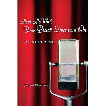 Meet Me with Your Black Drawers on - My Life in Music by Jeannie Cheat