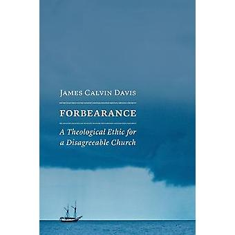 Forbearance - A Theological Ethic for a Disagreeable Church by James C
