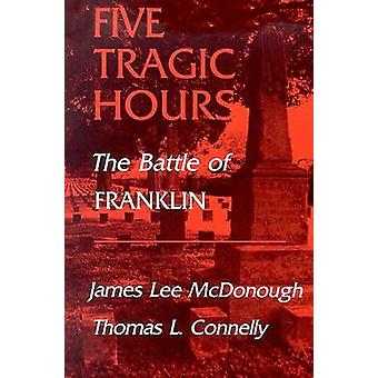 Five Tragic Hours - The Battle of Franklin by James Lee McDonough - Th